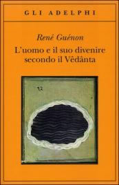 L'UOMO E IL SUO DIVENIRE SECONDO IL VêDâNTA di René Guénon