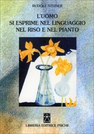 L'UOMO SI ESPRIME NEL LINGUAGGIO NEL RISO E NEL PIANTO di Rudolf Steiner