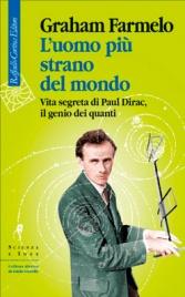L'UOMO PIù STRANO DEL MONDO Vita segreta di Paul Dirac, il genio dei quanti di Graham Farmelo