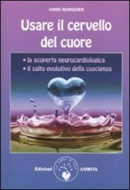 USARE IL CERVELLO DEL CUORE La scoperta neurocardiologica - Il salto evolutivo della coscienza di Annie Marquier