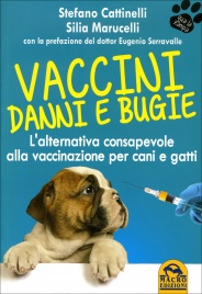 VACCINI DANNI E BUGIE L'alternativa consapevole alla vaccinazione per cani e gatti di Stefano Cattinelli, Silia Marucelli