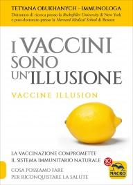 I VACCINI SONO UN'ILLUSIONE La vaccinazione compromette il sistema immunitario naturale - Cosa possiamo fare per riconquistare la salute di Tetyana Obukhanych