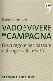 VADO A VIVERE IN CAMPAGNA Dieci regole per passare dal sogno alla realtà di Roberta Ferraris