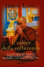 IL VALORE DELLA SOFFERENZA La via da seguire per sopprimere il dolore secondo l'insegnamento del buddha e nelle parole del Dalai Lama - Già pubblicato con il titolo: Le quattro sante verità di Dalai Lama