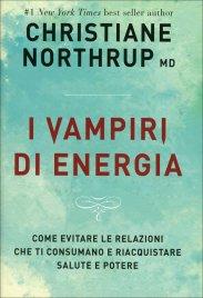 I VAMPIRI DI ENERGIA Come evitare le relazioni che ti consumano e riacquistare salute e potere di Christiane Northrup