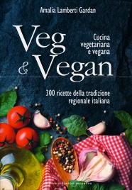 VEG & VEGAN - CUCINA VEGETARIANA E VEGANA 300 ricette della tradizione regionale italiana di Amalia Lamberti Gardan