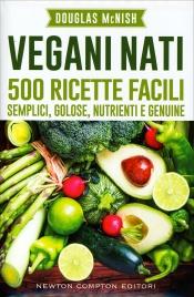 VEGANI NATI 500 ricette facili, semplici, golose, nutrienti e genuine di Douglas McNish