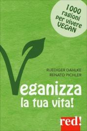 VEGANIZZA LA TUA VITA! 1000 ragioni per vivere vegan di Rüdiger Dahlke, Renato Pichler