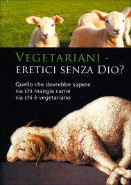 VEGETARIANI - ERETICI SENZA DIO? Quello che dovrebbe sapere sia chi mangia carne, sia chi è vegeteriano