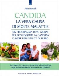 CANDIDA - LA VERA CAUSA DI MOLTE MALATTIE Un programma di 90 giorni per sconfiggere la candida e avere una salute di ferro di Ann Boroch