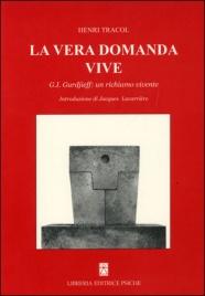 LA VERA DOMANDA VIVE G. I. Gurdjieff: un richiamo vivente di Henri Tracol