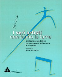 I VERI ARTISTI NON FANNO LA FAME Strategie senza tempo per prosperare nella nuova era creativa di Jeff Goins