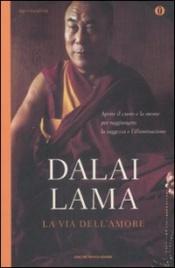 LA VIA DELL'AMORE Aprire il cuore e la mente per raggiungere la saggezza e l'illuminazione - Nuova edizione di Dalai Lama