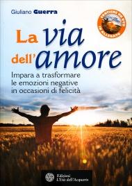 LA VIA DELL'AMORE - CON DVD INCLUSO Impara a trasfomare le emozioni negative in occasioni di felicità di Giuliano Guerra