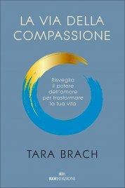 LA VIA DELLA COMPASSIONE Imparare ad amare se stessi e il proprio mondo di Tara Brach