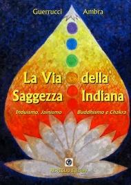 LA VIA DELLA SAGGEZZA INDIANA Induismo, jainismo,buddhismo e chakra di Ambra Guerrucci