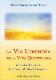 LA VIA LUMINOSA NELLA VITA QUOTIDIANA Secondo l'opera di Omraam Mikhaël Aïvanhov di Bruno Enrico Giuliano Fuoco