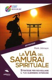 LA VIA DEL SAMURAI SPIRITUALE 10 strategie dei maestri guerrieri per prendere in mano la tua vita di Mark Johnson