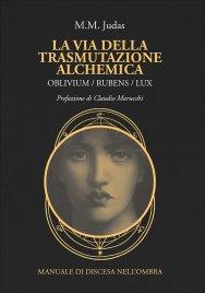 LA VIA DELLA TRASMUTAZIONE ALCHEMICA Oblivium/ Rubens/ Lux - Manuale di discesa nell'ombra di M. M. Judas