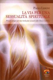 LA VIA PER UNA SESSUALITà SPIRITUALE Principi teologici per una rivoluzione sessuale nella chiesa cattolica di Paolo Lissoni