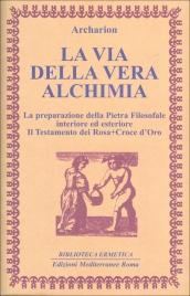 LA VIA DELLA VERA ALCHIMIA La preparazione della Pietra Filosofale interiore ed esteriore - Il testamento dei Rosa+Croce d'Oro di Archarion