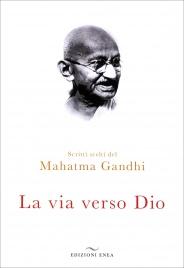 LA VIA VERSO DIO Scritti scelti del Mahatma Gandhi di Mohandas Karamchand Gandhi