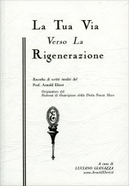 LA TUA VIA VERSO LA RIGENERAZIONE Raccolta di scritti inediti del Prof. Arnold Ehret di Arnold Ehret