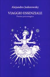 VIAGGIO ESSENZIALE Un viaggio nella psiche di Alejandro Jodorowsky attraverso 12 poesie psicomagiche di Alejandro Jodorowsky