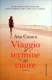 VIAGGIO AL TERMINE DEL CUORE In un romanzo tutta la nostra vita: come la vogliamo, come, a volte, non la vogliamo. di Ana Casaca