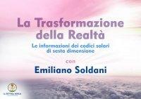LA TRASFORMAZIONE DELLA REALTà (VIDEOCORSO DIGITALE) Le informazione dei codici solari di sesta dimensione di Emiliano Soldani