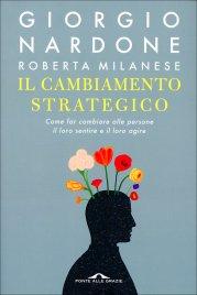 IL CAMBIAMENTO STRATEGICO Come far cambiare alle persone il loro sentire e il loro agire di Giorgio Nardone, Roberta Milanese