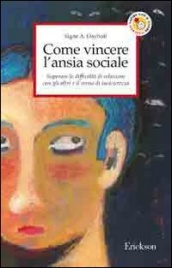 COME VINCERE L'ANSIA SOCIALE Superare le difficoltà di relazione con gli altri e il senso di insicurezza di Signe A. Dayhoff