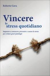 VINCERE LO STRESS QUOTIDIANO Imparare a conoscere, prevenire e curare lo stress per evitare gravi patologie di Roberto Gava