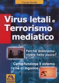 VIRUS LETALI E TERRORISMO MEDIATICO Perché dobbiamo vivere nella paura? Come funziona il sistema che ci inganna? di Claudia Benatti