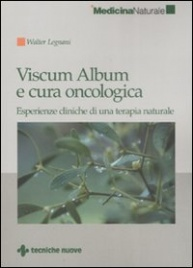 VISCUM ALBUM E CURA ONCOLOGICA Esperienze cliniche di una terapia naturale di Walter Legnani