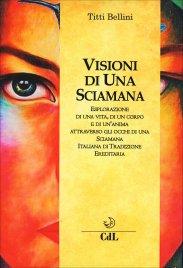 VISIONI DI UNA SCIAMANA Esplorazione di una vita, di un corpo e di un'anima attraverso gli occhi di una sciamana italiana di tradizione ereditaria di Titti Bellini