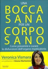 UNA BOCCA SANA PER UN CORPO SANO Come prevenire e curare le disfunzioni dell'organo masticatorio di Veronica Vismara