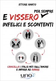E VISSERO PER SEMPRE INFELICI E SCONTENTI Cancella i falsi miti sull'amore e impara ad amare di Ettore Amato