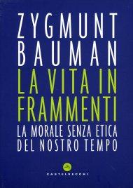 LA VITA IN FRAMMENTI La morale senza etica del nostro tempo di Zygmunt Bauman