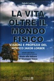 LA VITA OLTRE IL MONDO FISICO Visioni e profezie del mistico Jakob Lorber di Jakob Lorber