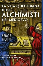 LA VITA QUOTIDIANA DEGLI ALCHIMISTI NEL MEDIOEVO La prima scienza tra genio e imbroglio di Serge Hutin
