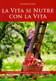 LA VITA SI NUTRE CON LA VITA Consigli alimentari e ricette pratiche di Tatiana Coan