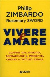 VIVERE E AMARE Guarire dal passato, abbracciare il presente, creare il futuro ideale di Philip Zimbardo, Rosemary Sword