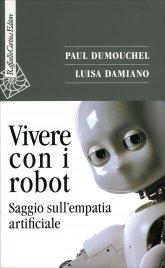 VIVERE CON I ROBOT Saggio sull'empatia artificiale di Paul Dumouchel, Luisa Damiano