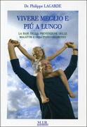 VIVERE MEGLIO E PIù A LUNGO La base della prevenzione delle malattie e dell'invecchiamento di Philippe Lagarde