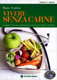 VIVERE SENZA CARNE La guida a una nuova alimentazione scritta da un medico vegetariano di Biagio Tinghino