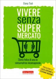 VIVERE SENZA SUPERMERCATO Storia felice di una ex consumatrice inconsapevole di Elena Tioli