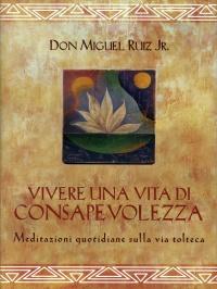 VIVERE UNA VITA DI CONSAPEVOLEZZA Meditazioni quotidiane sulla via tolteca di Don Miguel Ruiz Jr.