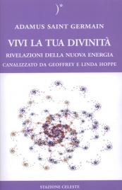 VIVI LA TUA DIVINITà Rivelazioni della nuova energia - Canalizzato da Geoffrey e Linda Hoppe di Adamus Saint Germain, Geoffrey Hoppe, Linda Hoppe