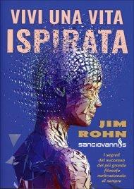 VIVI UNA VITA ISPIRATA I segreti del successo del più grande filosofo motivazionale di sempre di Jim Rohn